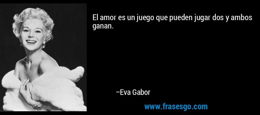 El amor es un juego que pueden jugar dos y ambos ganan. – Eva Gabor