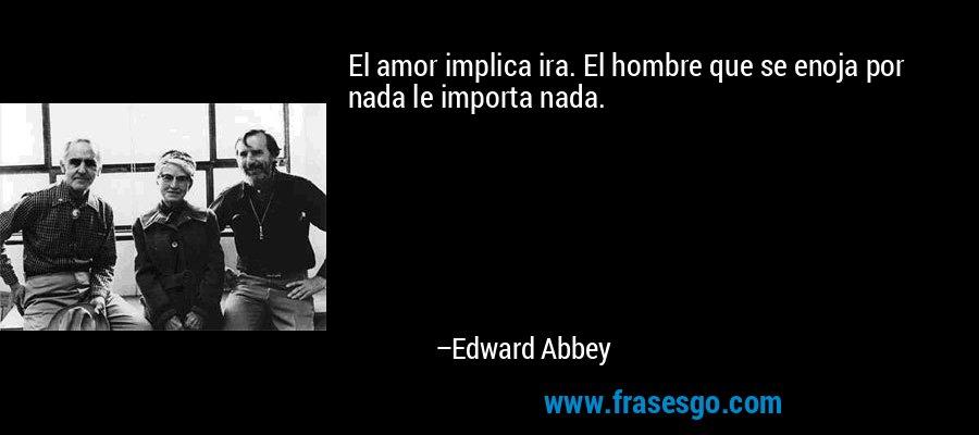 El amor implica ira. El hombre que se enoja por nada le importa nada. – Edward Abbey