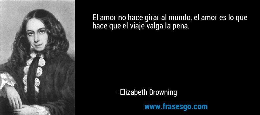 El amor no hace girar al mundo, el amor es lo que hace que el viaje valga la pena. – Elizabeth Browning