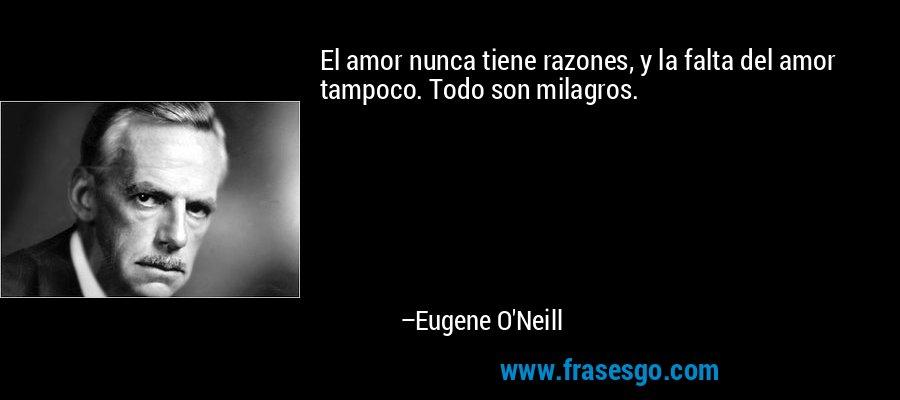 El amor nunca tiene razones, y la falta del amor tampoco. Todo son milagros. – Eugene O'Neill