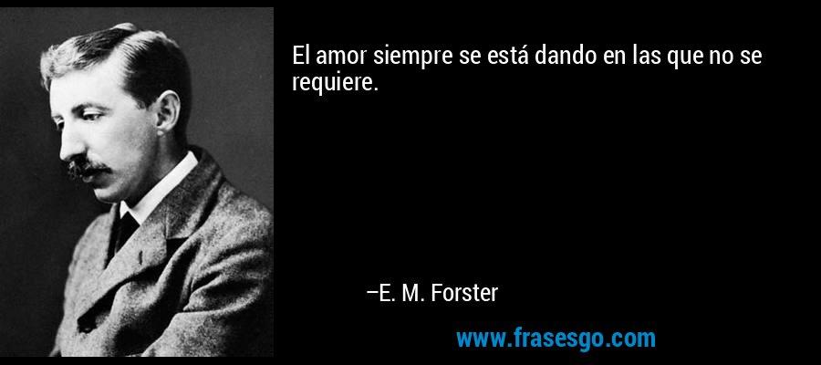 El amor siempre se está dando en las que no se requiere. – E. M. Forster