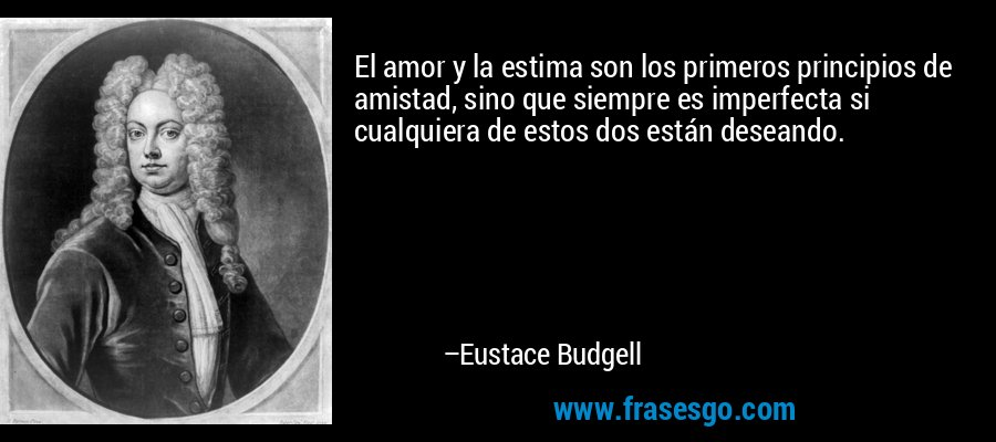 El amor y la estima son los primeros principios de amistad, sino que siempre es imperfecta si cualquiera de estos dos están deseando. – Eustace Budgell
