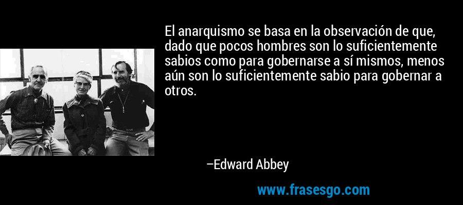 El anarquismo se basa en la observación de que, dado que pocos hombres son lo suficientemente sabios como para gobernarse a sí mismos, menos aún son lo suficientemente sabio para gobernar a otros. – Edward Abbey