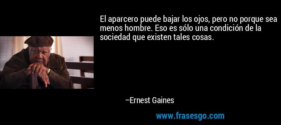 El aparcero puede bajar los ojos, pero no porque sea menos hombre. Eso es sólo una condición de la sociedad que existen tales cosas. – Ernest Gaines