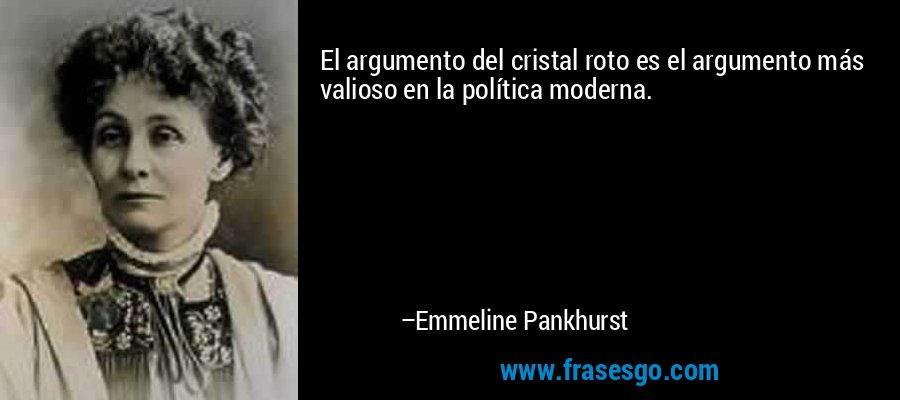 El argumento del cristal roto es el argumento más valioso en la política moderna. – Emmeline Pankhurst
