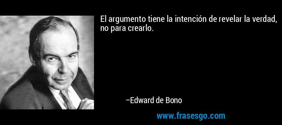 El argumento tiene la intención de revelar la verdad, no para crearlo. – Edward de Bono