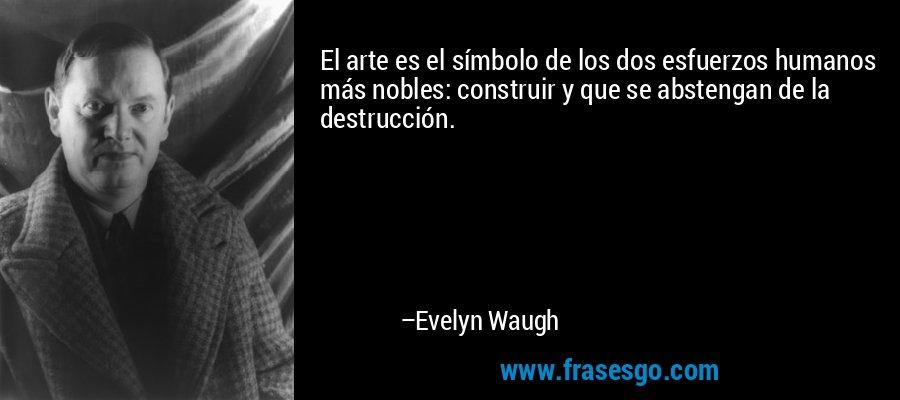 El arte es el símbolo de los dos esfuerzos humanos más nobles: construir y que se abstengan de la destrucción. – Evelyn Waugh