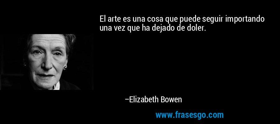 El arte es una cosa que puede seguir importando una vez que ha dejado de doler. – Elizabeth Bowen