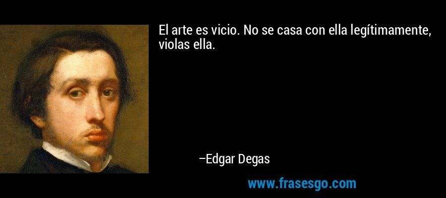 El arte es vicio. No se casa con ella legítimamente, violas ella. – Edgar Degas