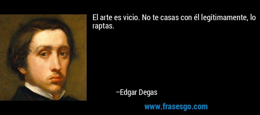 El arte es vicio. No te casas con él legítimamente, lo raptas. – Edgar Degas