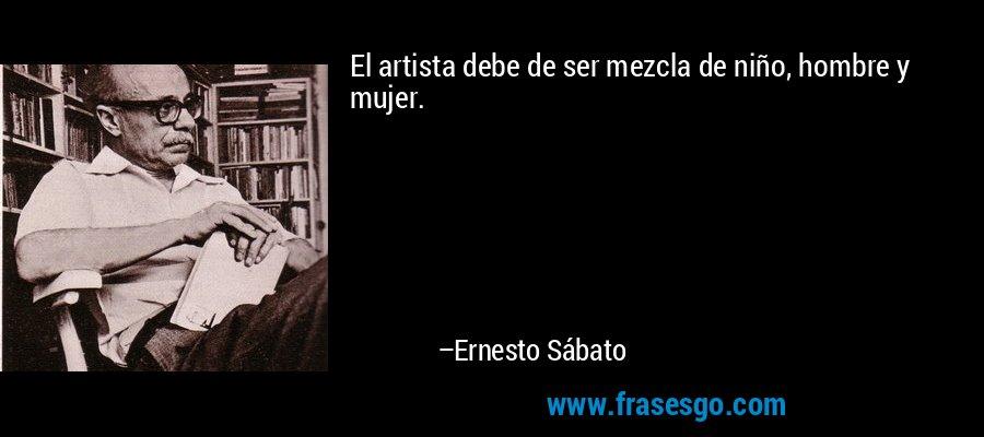 El artista debe de ser mezcla de niño, hombre y mujer. – Ernesto Sábato