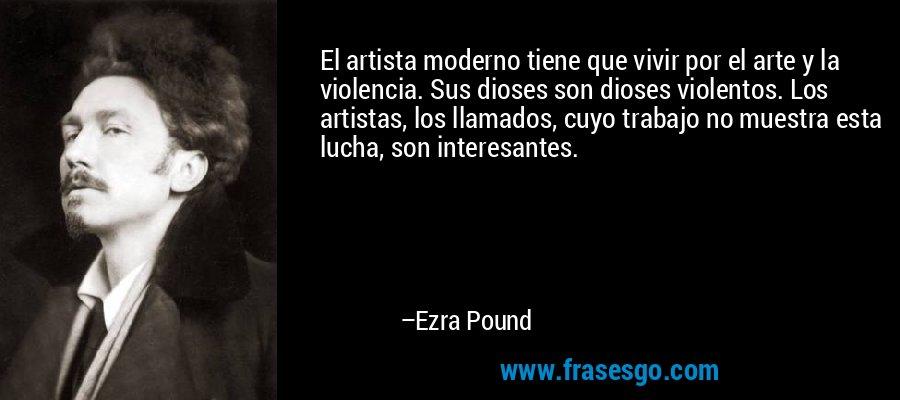 El artista moderno tiene que vivir por el arte y la violencia. Sus dioses son dioses violentos. Los artistas, los llamados, cuyo trabajo no muestra esta lucha, son interesantes. – Ezra Pound