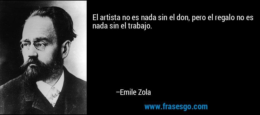 El artista no es nada sin el don, pero el regalo no es nada sin el trabajo. – Emile Zola