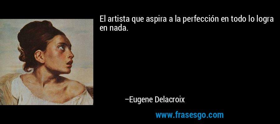 El artista que aspira a la perfección en todo lo logra en nada. – Eugene Delacroix