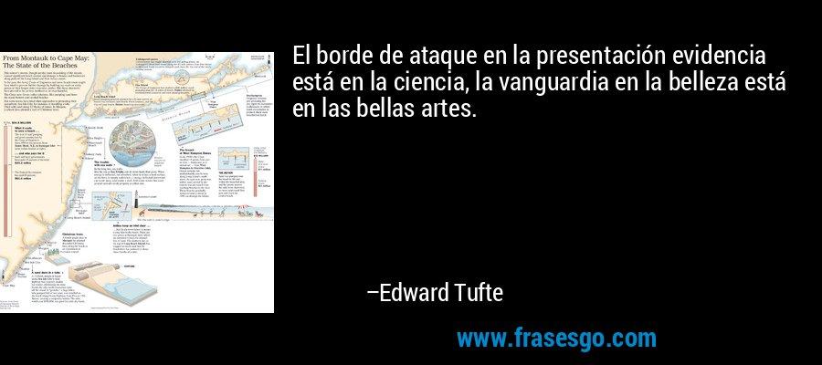 El borde de ataque en la presentación evidencia está en la ciencia, la vanguardia en la belleza está en las bellas artes. – Edward Tufte