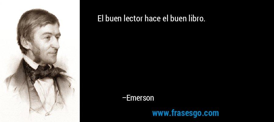 El buen lector hace el buen libro. – Emerson