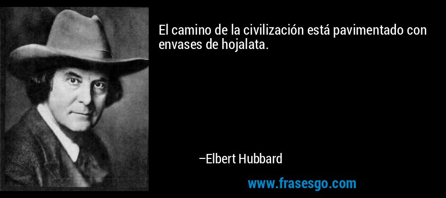 El camino de la civilización está pavimentado con envases de hojalata. – Elbert Hubbard