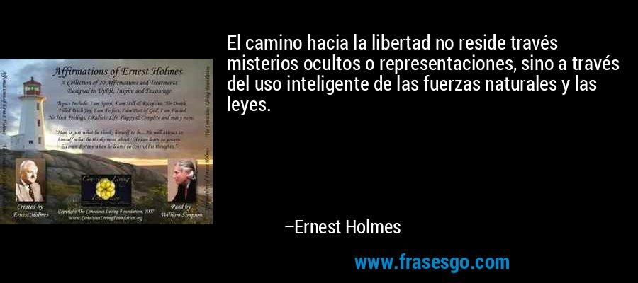 El camino hacia la libertad no reside través misterios ocultos o representaciones, sino a través del uso inteligente de las fuerzas naturales y las leyes. – Ernest Holmes