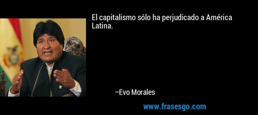 El capitalismo sólo ha perjudicado a América Latina. – Evo Morales
