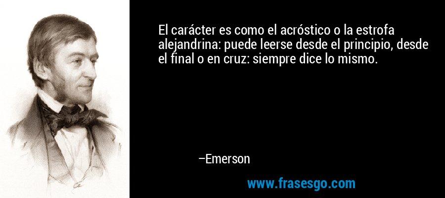 El carácter es como el acróstico o la estrofa alejandrina: puede leerse desde el principio, desde el final o en cruz: siempre dice lo mismo. – Emerson