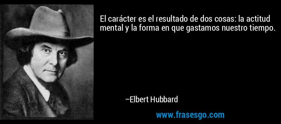 El carácter es el resultado de dos cosas: la actitud mental y la forma en que gastamos nuestro tiempo. – Elbert Hubbard