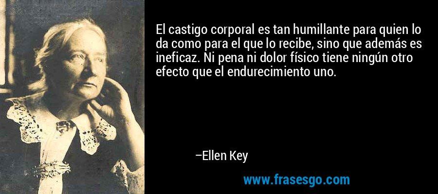 El castigo corporal es tan humillante para quien lo da como para el que lo recibe, sino que además es ineficaz. Ni pena ni dolor físico tiene ningún otro efecto que el endurecimiento uno. – Ellen Key
