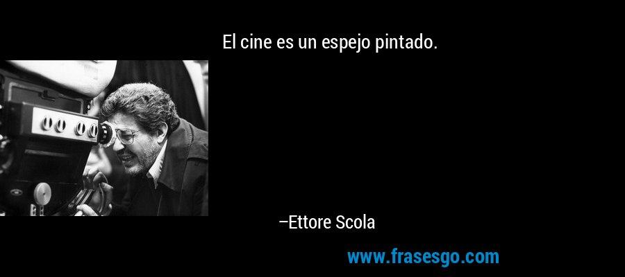 El cine es un espejo pintado. – Ettore Scola
