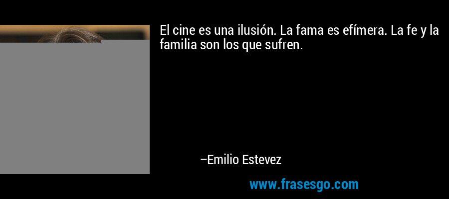El cine es una ilusión. La fama es efímera. La fe y la familia son los que sufren. – Emilio Estevez