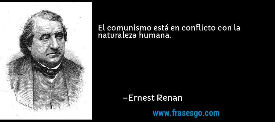 El comunismo está en conflicto con la naturaleza humana. – Ernest Renan