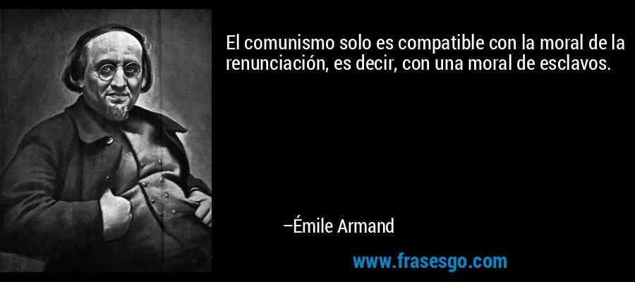 El comunismo solo es compatible con la moral de la renunciación, es decir, con una moral de esclavos. – Émile Armand
