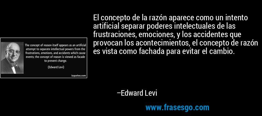 El concepto de la razón aparece como un intento artificial separar poderes intelectuales de las frustraciones, emociones, y los accidentes que provocan los acontecimientos, el concepto de razón es vista como fachada para evitar el cambio. – Edward Levi