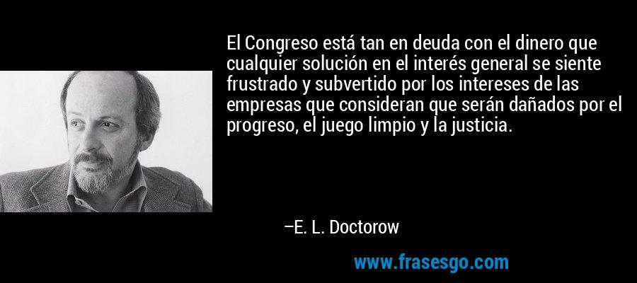 El Congreso está tan en deuda con el dinero que cualquier solución en el interés general se siente frustrado y subvertido por los intereses de las empresas que consideran que serán dañados por el progreso, el juego limpio y la justicia. – E. L. Doctorow