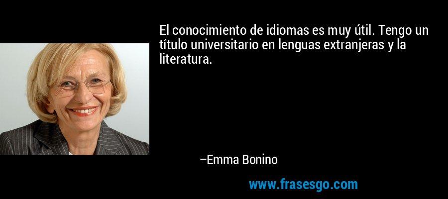 El conocimiento de idiomas es muy útil. Tengo un título universitario en lenguas extranjeras y la literatura. – Emma Bonino
