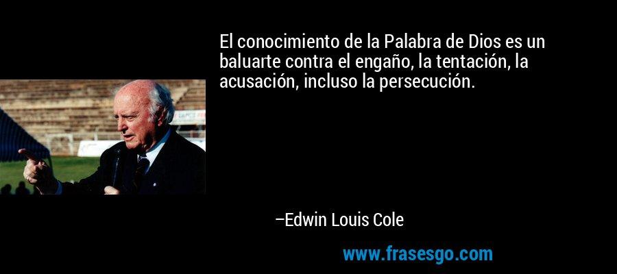 El conocimiento de la Palabra de Dios es un baluarte contra el engaño, la tentación, la acusación, incluso la persecución. – Edwin Louis Cole
