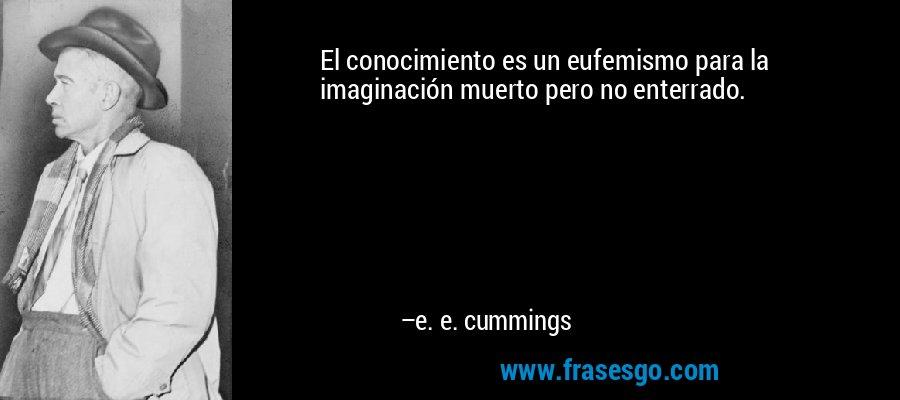 El conocimiento es un eufemismo para la imaginación muerto pero no enterrado. – e. e. cummings
