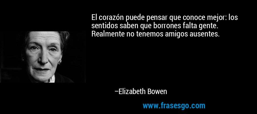 El corazón puede pensar que conoce mejor: los sentidos saben que borrones falta gente. Realmente no tenemos amigos ausentes. – Elizabeth Bowen