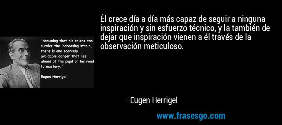 Él crece día a día más capaz de seguir a ninguna inspiración y sin esfuerzo técnico, y la también de dejar que inspiración vienen a él través de la observación meticuloso. – Eugen Herrigel
