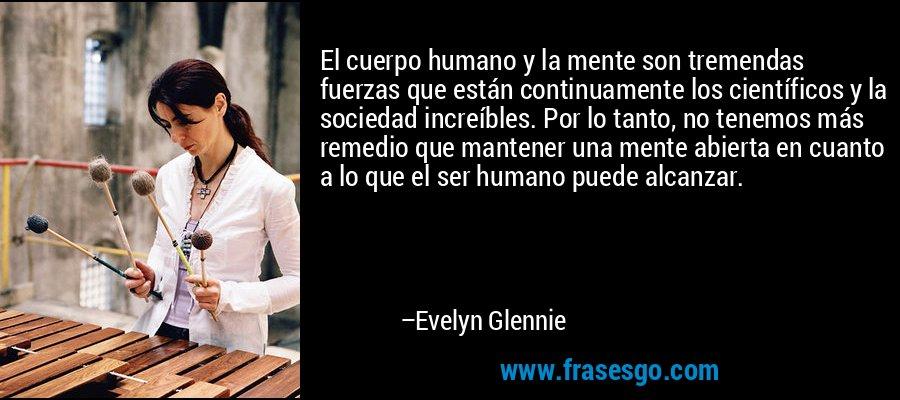 El cuerpo humano y la mente son tremendas fuerzas que están continuamente los científicos y la sociedad increíbles. Por lo tanto, no tenemos más remedio que mantener una mente abierta en cuanto a lo que el ser humano puede alcanzar. – Evelyn Glennie