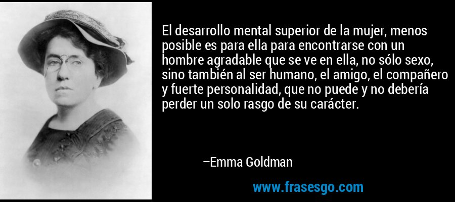 http://s.frasesgo.com/images/frases/e/frase-el_desarrollo_mental_superior_de_la_mujer_menos_posible_es_-emma_goldman.jpg