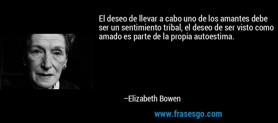 El deseo de llevar a cabo uno de los amantes debe ser un sentimiento tribal, el deseo de ser visto como amado es parte de la propia autoestima. – Elizabeth Bowen