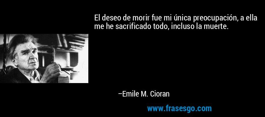 El deseo de morir fue mi única preocupación, a ella me he sacrificado todo, incluso la muerte. – Emile M. Cioran
