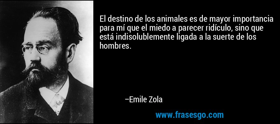 El destino de los animales es de mayor importancia para mí que el miedo a parecer ridículo, sino que está indisolublemente ligada a la suerte de los hombres. – Emile Zola