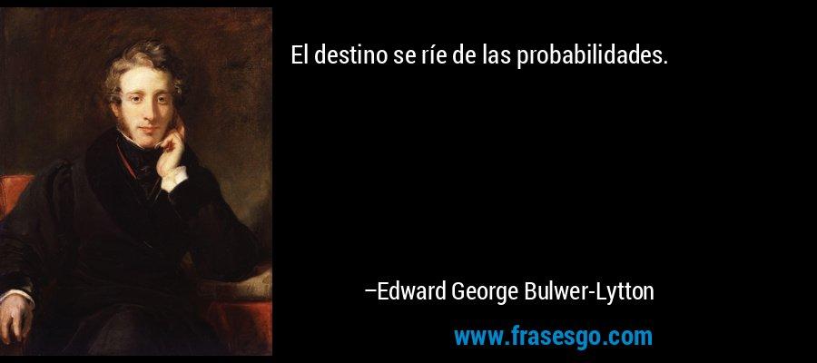 El destino se ríe de las probabilidades. – Edward George Bulwer-Lytton