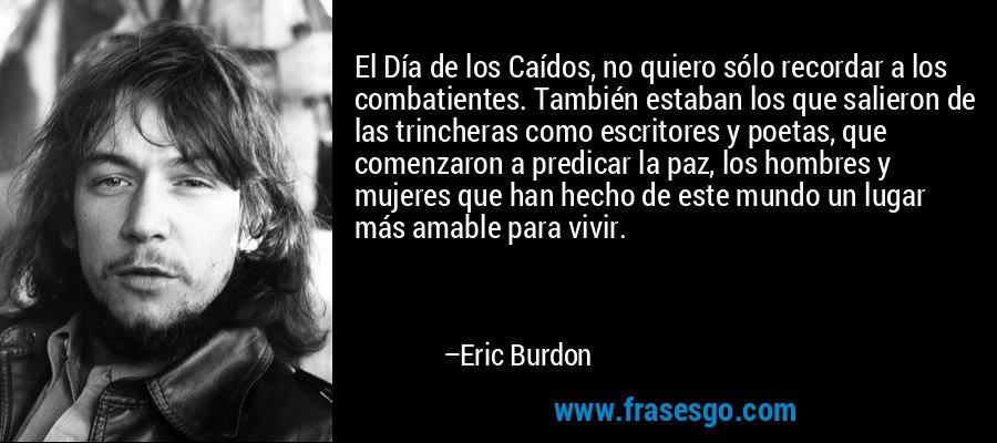 El Día de los Caídos, no quiero sólo recordar a los combatientes. También estaban los que salieron de las trincheras como escritores y poetas, que comenzaron a predicar la paz, los hombres y mujeres que han hecho de este mundo un lugar más amable para vivir. – Eric Burdon