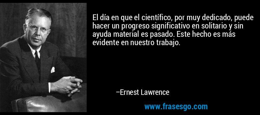 El día en que el científico, por muy dedicado, puede hacer un progreso significativo en solitario y sin ayuda material es pasado. Este hecho es más evidente en nuestro trabajo. – Ernest Lawrence