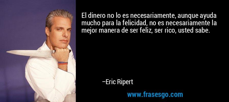 El dinero no lo es necesariamente, aunque ayuda mucho para la felicidad, no es necesariamente la mejor manera de ser feliz, ser rico, usted sabe. – Eric Ripert