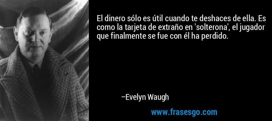 El dinero sólo es útil cuando te deshaces de ella. Es como la tarjeta de extraño en 'solterona', el jugador que finalmente se fue con él ha perdido. – Evelyn Waugh