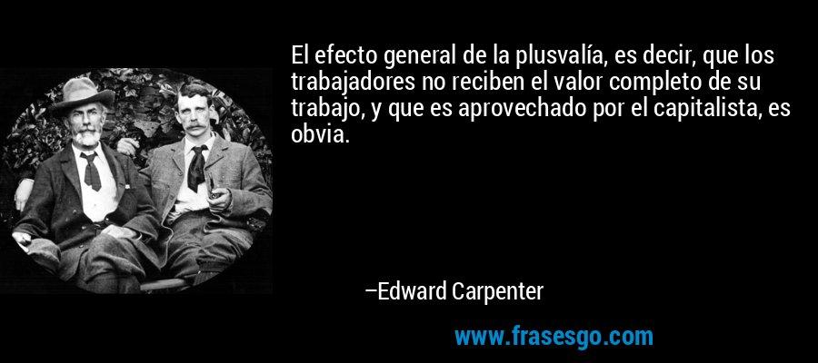 El efecto general de la plusvalía, es decir, que los trabajadores no reciben el valor completo de su trabajo, y que es aprovechado por el capitalista, es obvia. – Edward Carpenter