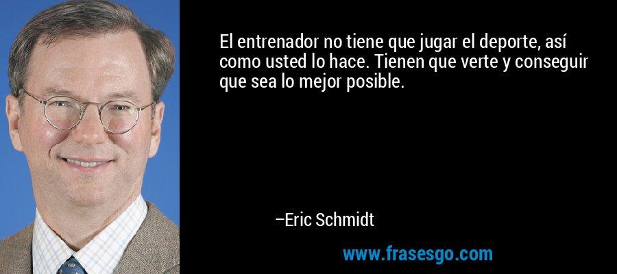 El entrenador no tiene que jugar el deporte, así como usted lo hace. Tienen que verte y conseguir que sea lo mejor posible. – Eric Schmidt