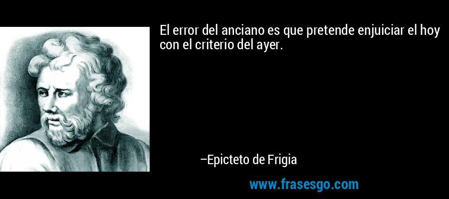 El error del anciano es que pretende enjuiciar el hoy con el criterio del ayer. – Epicteto de Frigia